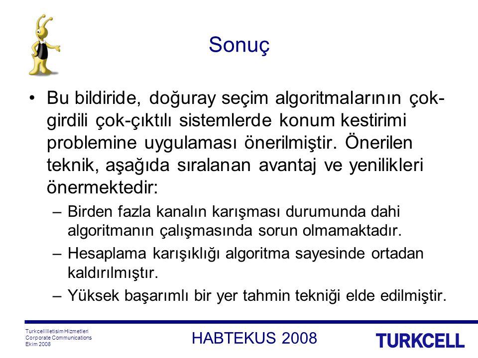 HABTEKUS 2008 Turkcell Iletisim Hizmetleri Corporate Communications Ekim 2008 Sonuç Bu bildiride, doğuray seçim algoritmalarının çok- girdili çok-çıktılı sistemlerde konum kestirimi problemine uygulaması önerilmiştir.
