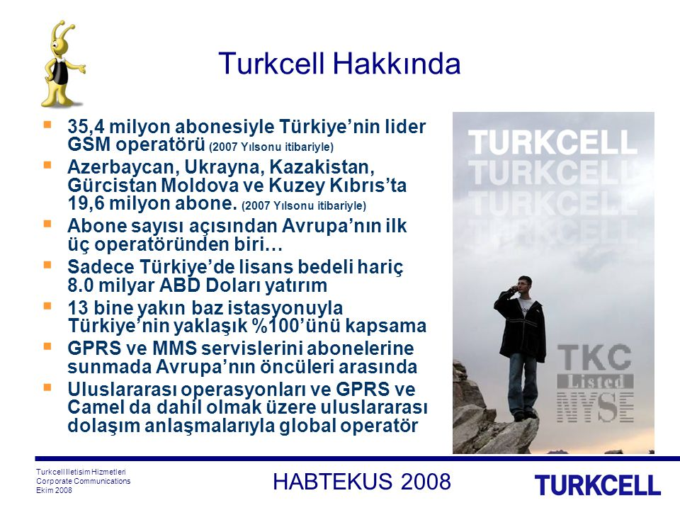 HABTEKUS 2008 Turkcell Iletisim Hizmetleri Corporate Communications Ekim 2008 Turkcell Hakkında  35,4 milyon abonesiyle Türkiye'nin lider GSM operatörü (2007 Yılsonu itibariyle)  Azerbaycan, Ukrayna, Kazakistan, Gürcistan Moldova ve Kuzey Kıbrıs'ta 19,6 milyon abone.