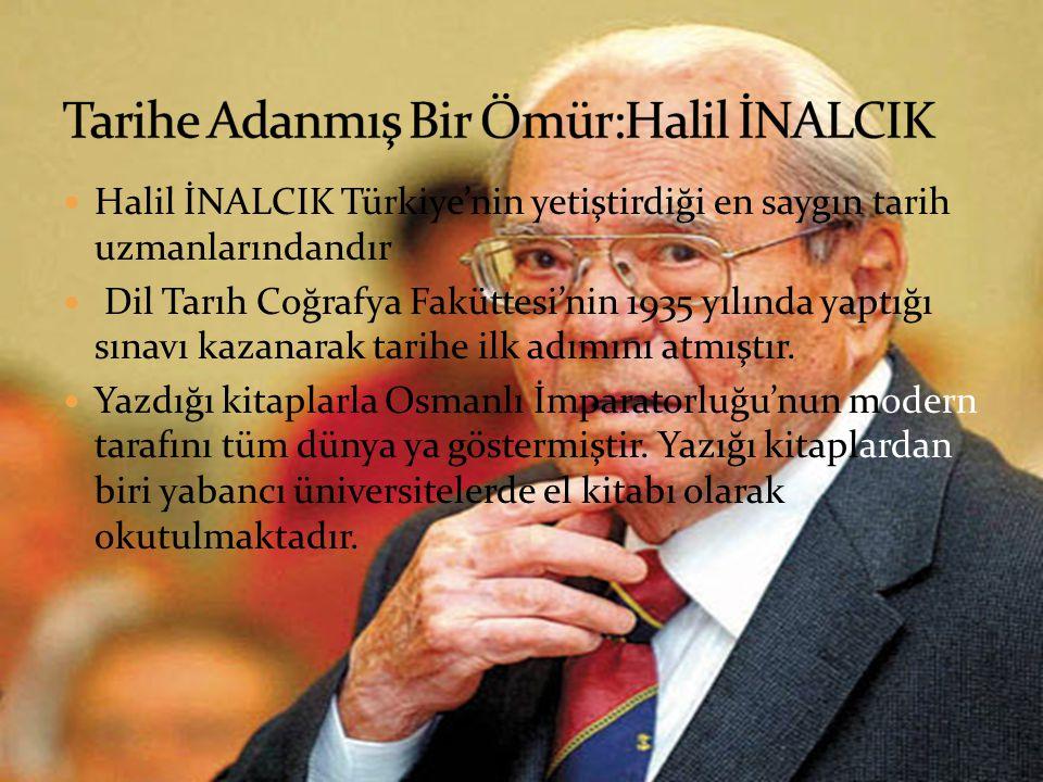 Halil İNALCIK Türkiye'nin yetiştirdiği en saygın tarih uzmanlarındandır Dil Tarıh Coğrafya Faküttesi'nin 1935 yılında yaptığı sınavı kazanarak tarihe ilk adımını atmıştır.