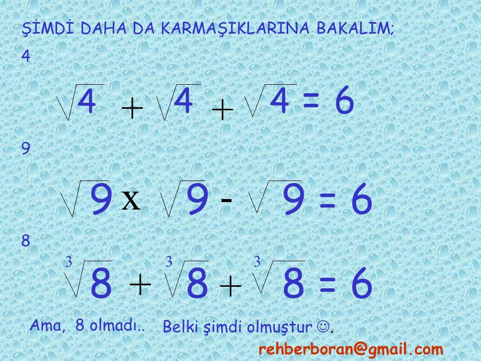 ŞİMDİ DAHA DA KARMAŞIKLARINA BAKALIM; 4 4 44 = 6 + + 9 x- 999 = 6 8 888 = 6 + + 333 Ama, 8 olmadı..