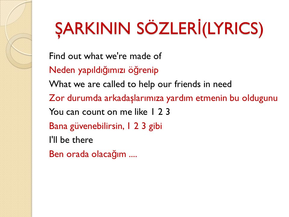 ŞARKININ SÖZLER İ (LYRICS) Find out what we re made of Neden yapıldı ğ ımızı ö ğ renip What we are called to help our friends in need Zor durumda arkadaşlarımıza yardım etmenin bu oldugunu You can count on me like 1 2 3 Bana güvenebilirsin, 1 2 3 gibi I ll be there Ben orada olaca ğ ım....