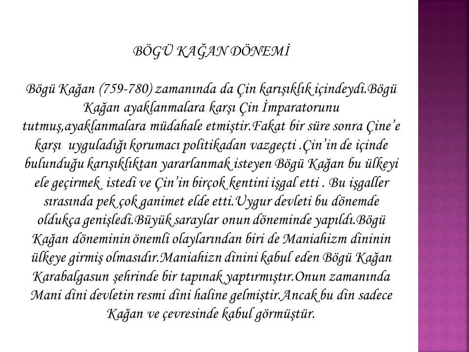 *Maniahizm dini et yemeyi ve savaşmayı yasakladığı için Türk inancı ve yaşantısına uygun değildi.Bu özellikleri ile uygurların savaşçı yeteneğini azaltmıştır.Maniahizmin Uygurlar üzerinde olumlu etkilerde oldu ;Uygurlar bu dinin etkisiyle yerleşik hayata geçtiler.Yeni dinlerini halkın öğrenmesi amacıyla çok sayıda kitap yazdılar.Bu kitapların basımında matbaanın temeli sayılabilecek kalıplar kullanılmıştır.Yerleşik hayata geçen Uygurlar,tarın ve ticarette de önemli gelişmeler kaydettiler.Tarım alanında sulama kanallaları yaptılar.Ticari alanda daha çok Çin ile ilişki kurmuşlardır… *Bögü Kağan,Çin seferine karar verme konusunda çıkan bir anlaşmazlık bahanesiyle veziri, Baga Tarkan tarafından öldürülmüştür.(780).Ondan sonra devletin başına Baga Tarkan (780-789)geçmiştir.