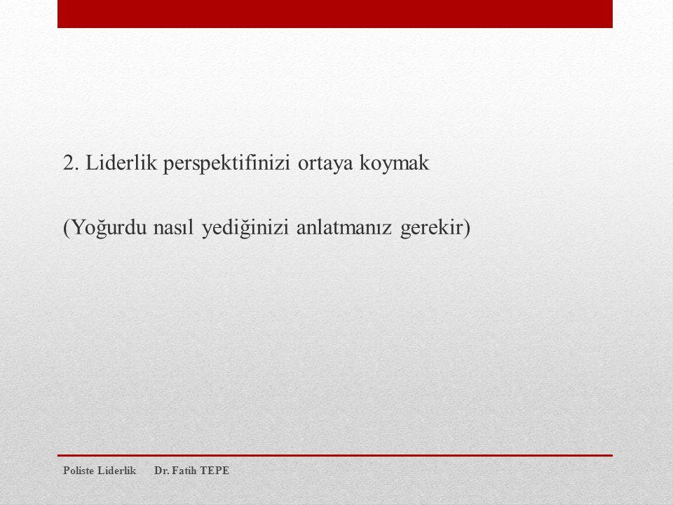 2. Liderlik perspektifinizi ortaya koymak (Yoğurdu nasıl yediğinizi anlatmanız gerekir) Poliste Liderlik Dr. Fatih TEPE