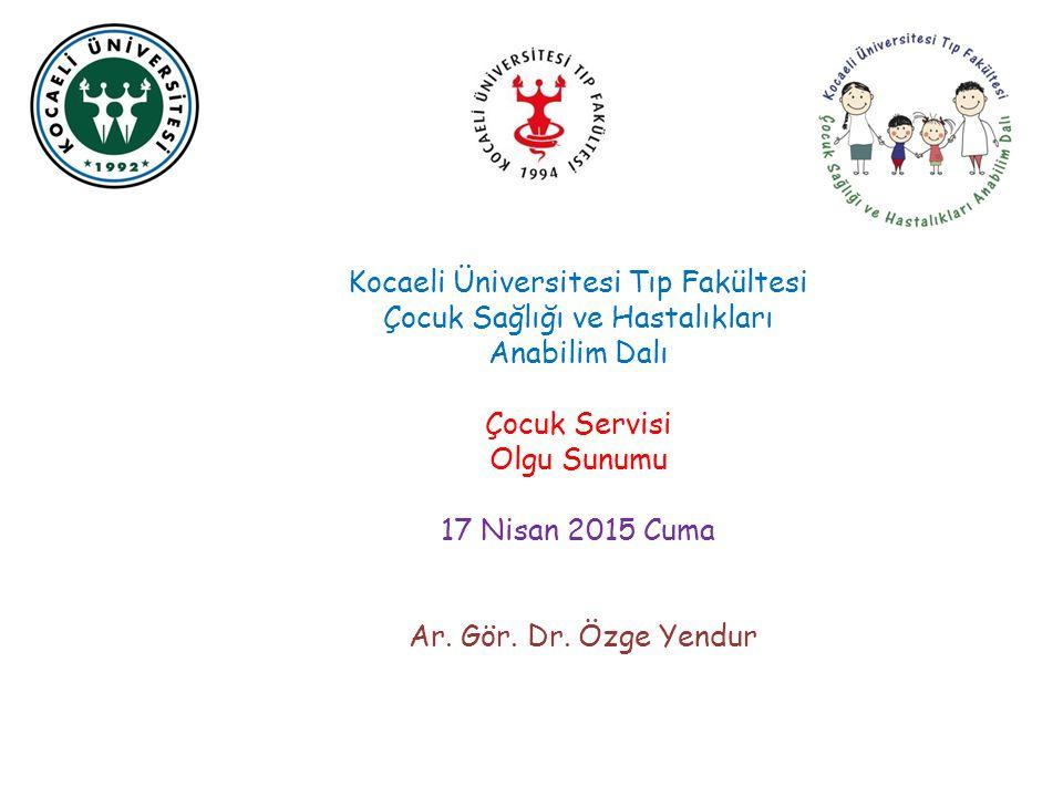 Kocaeli Üniversitesi Tıp Fakültesi Çocuk Sağlığı ve Hastalıkları Anabilim Dalı Çocuk Servisi Olgu Sunumu 17 Nisan 2015 Cuma Ar. Gör. Dr. Özge Yendur