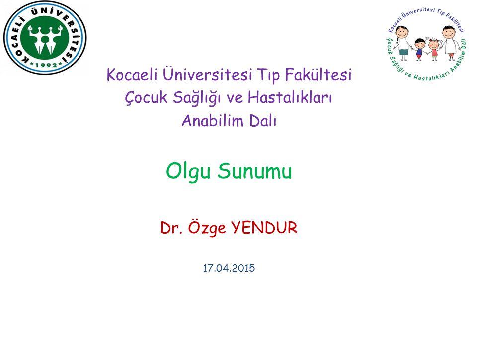 Kocaeli Üniversitesi Tıp Fakültesi Çocuk Sağlığı ve Hastalıkları Anabilim Dalı Olgu Sunumu Dr. Özge YENDUR 17.04.2015