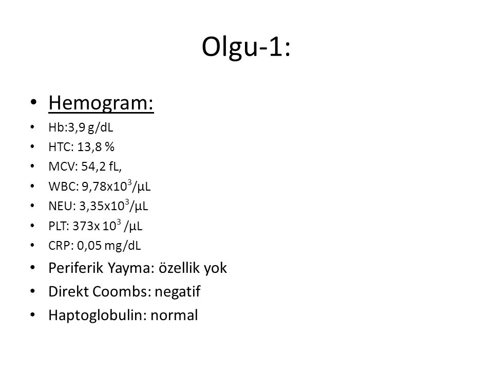 Olgu-1: Hemogram: Hb:3,9 g/dL HTC: 13,8 % MCV: 54,2 fL, WBC: 9,78x10 3 /μL NEU: 3,35x10 3 /μL PLT: 373x 10 3 /μL CRP: 0,05 mg/dL Periferik Yayma: özel