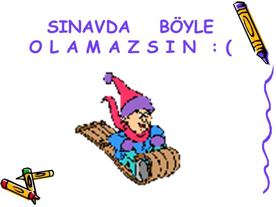 SINAVDA BÖYLE O L A M A Z S I N : (