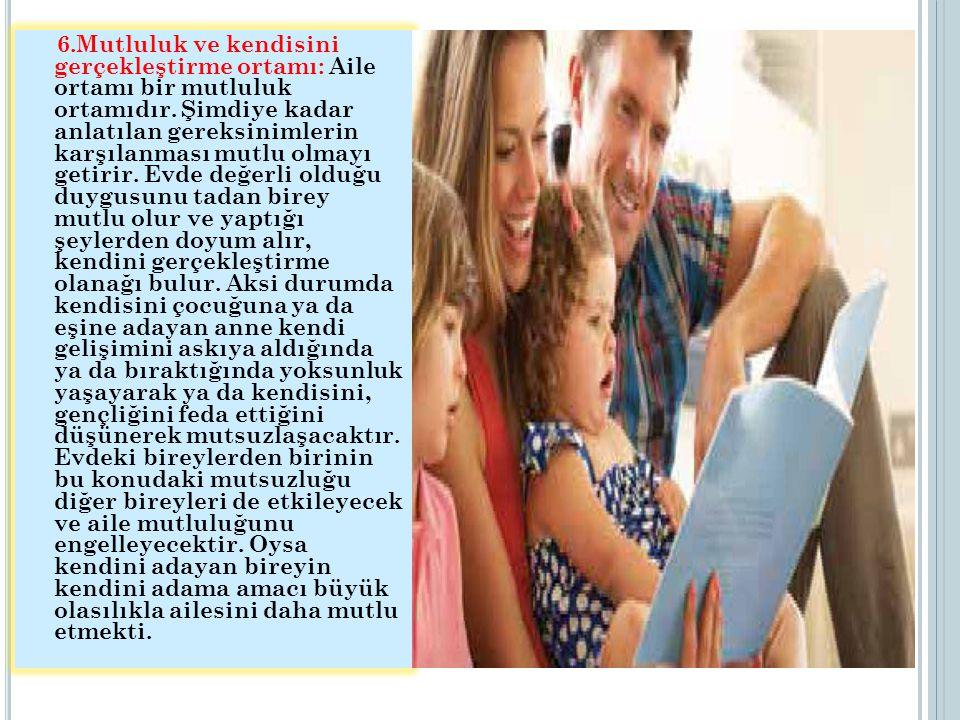 6.Mutluluk ve kendisini gerçekleştirme ortamı: Aile ortamı bir mutluluk ortamıdır. Şimdiye kadar anlatılan gereksinimlerin karşılanması mutlu olmayı g