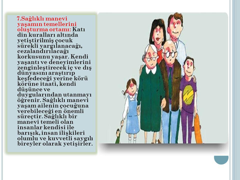 7.Sağlıklı manevi yaşamın temellerini oluşturma ortamı: Katı din kuralları altında yetiştirilmiş çocuk sürekli yargılanacağı, cezalandırılacağı korkus