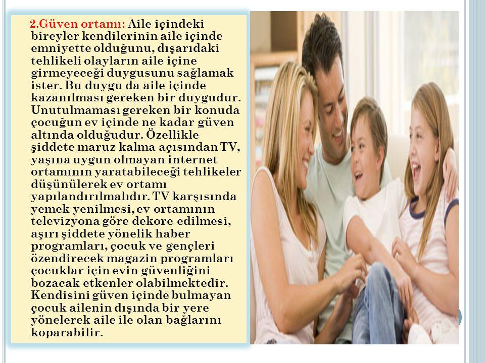2.Güven ortamı: Aile içindeki bireyler kendilerinin aile içinde emniyette olduğunu, dışarıdaki tehlikeli olayların aile içine girmeyeceği duygusunu sa