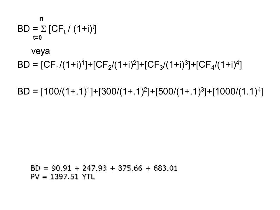n BD =  [CF t / (1+i) t ] t=0 veya BD = [CF 1 /(1+i) 1 ]+[CF 2 /(1+i) 2 ]+[CF 3 /(1+i) 3 ]+[CF 4 /(1+i) 4 ] BD = [100/(1+.1) 1 ]+[300/(1+.1) 2 ]+[50