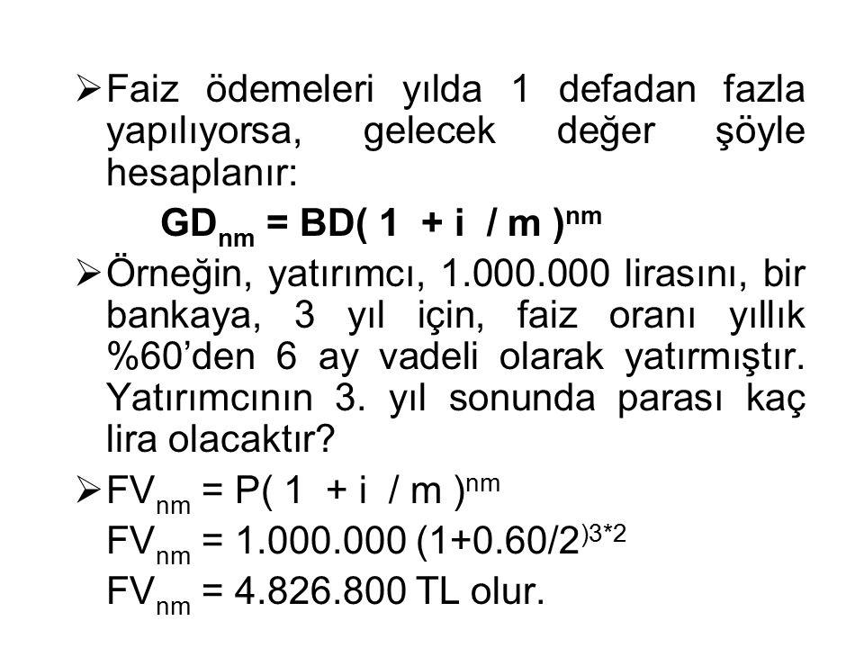  Faiz ödemeleri yılda 1 defadan fazla yapılıyorsa, gelecek değer şöyle hesaplanır: GD nm = BD( 1 + i / m ) nm  Örneğin, yatırımcı, 1.000.000 lirasın