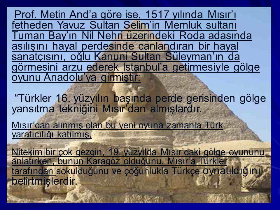 Prof. Metin And'a göre ise, 1517 yılında Mısır'ı fetheden Yavuz Sultan Selim'in Memluk sultanı Tuman Bay'ın Nil Nehri üzerindeki Roda adasında asılışı