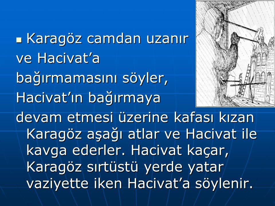 Karagöz camdan uzanır Karagöz camdan uzanır ve Hacivat'a bağırmamasını söyler, Hacivat'ın bağırmaya devam etmesi üzerine kafası kızan Karagöz aşağı at