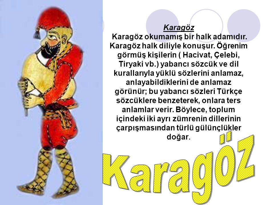 Karagöz Karagöz okumamış bir halk adamıdır. Karagöz halk diliyle konuşur. Öğrenim görmüş kişilerin ( Hacivat, Çelebi, Tiryaki vb.) yabancı sözcük ve d