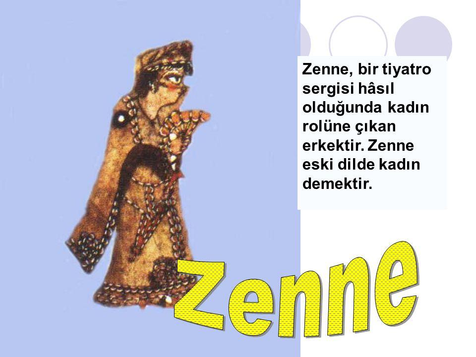 Zenne, bir tiyatro sergisi hâsıl olduğunda kadın rolüne çıkan erkektir. Zenne eski dilde kadın demektir.