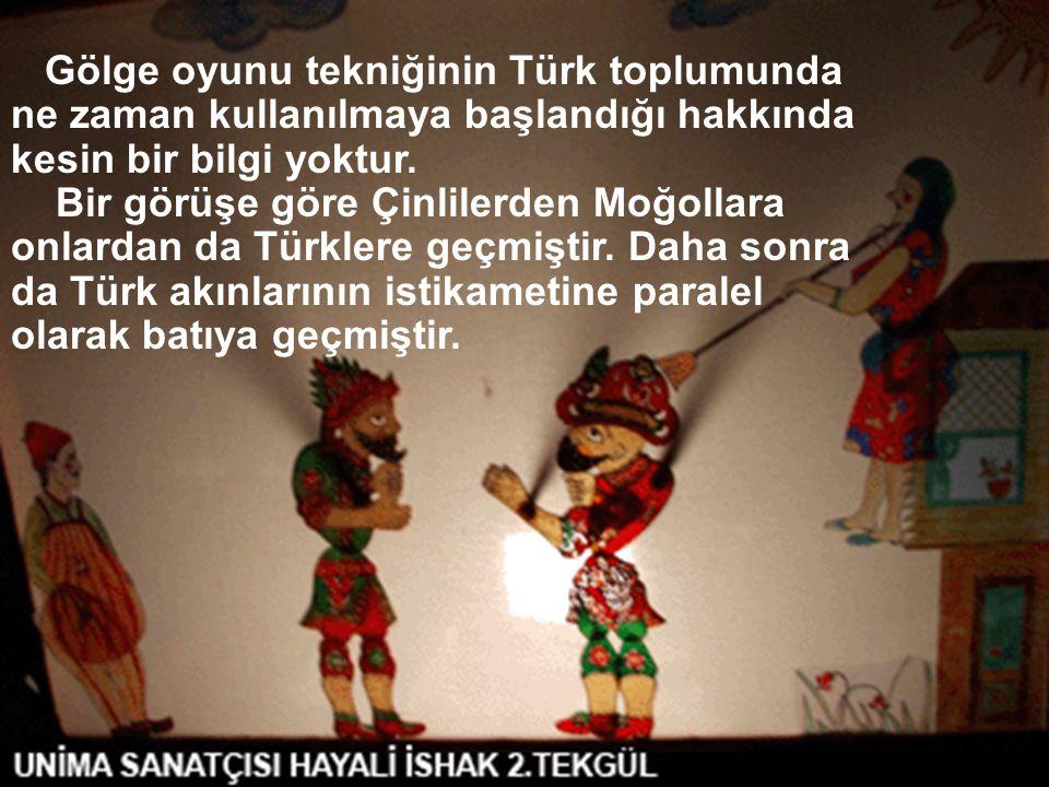 Gölge oyunu tekniğinin Türk toplumunda ne zaman kullanılmaya başlandığı hakkında kesin bir bilgi yoktur. Bir görüşe göre Çinlilerden Moğollara onlarda