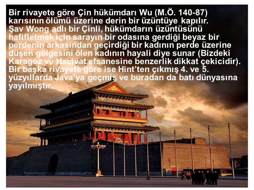  Bir rivayete göre Çin hükümdarı Wu (M.Ö. 140-87) karısının ölümü üzerine derin bir üzüntüye kapılır. Şav Wong adlı bir Çinli, hükümdarın üzüntüsünü