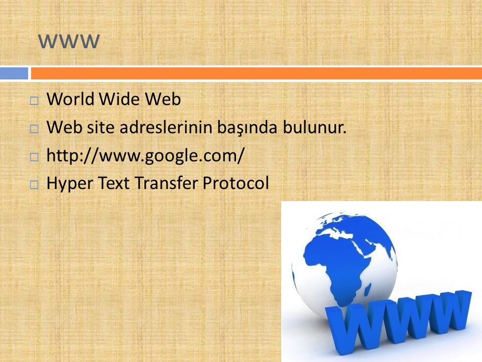 www  World Wide Web  Web site adreslerinin başında bulunur.  http://www.google.com/  Hyper Text Transfer Protocol
