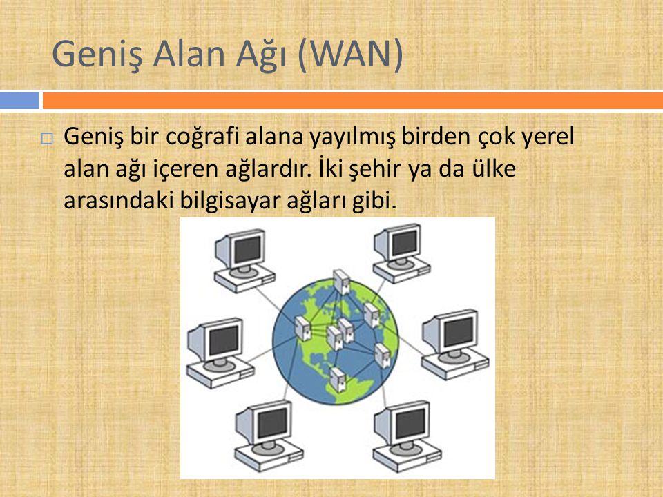 Geniş Alan Ağı (WAN)  Geniş bir coğrafi alana yayılmış birden çok yerel alan ağı içeren ağlardır.