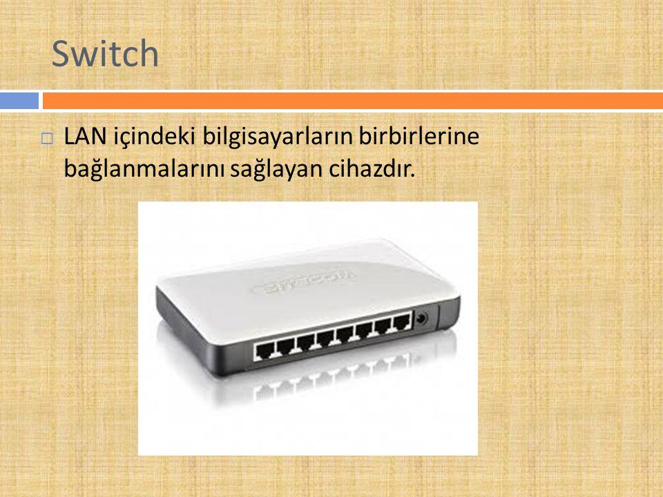 Switch  LAN içindeki bilgisayarların birbirlerine bağlanmalarını sağlayan cihazdır.