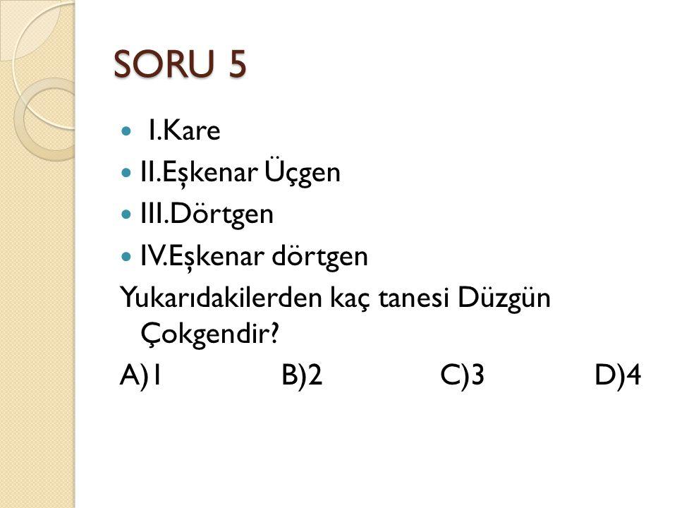 SORU 5 I.Kare II.Eşkenar Üçgen III.Dörtgen IV.Eşkenar dörtgen Yukarıdakilerden kaç tanesi Düzgün Çokgendir.