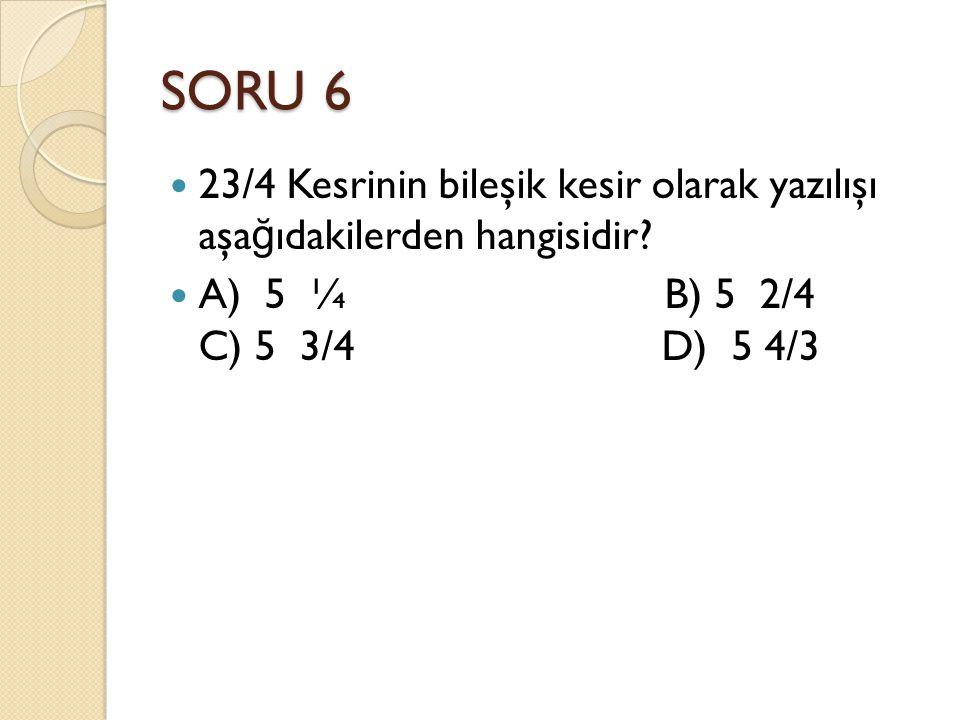 SORU 6 23/4 Kesrinin bileşik kesir olarak yazılışı aşa ğ ıdakilerden hangisidir.