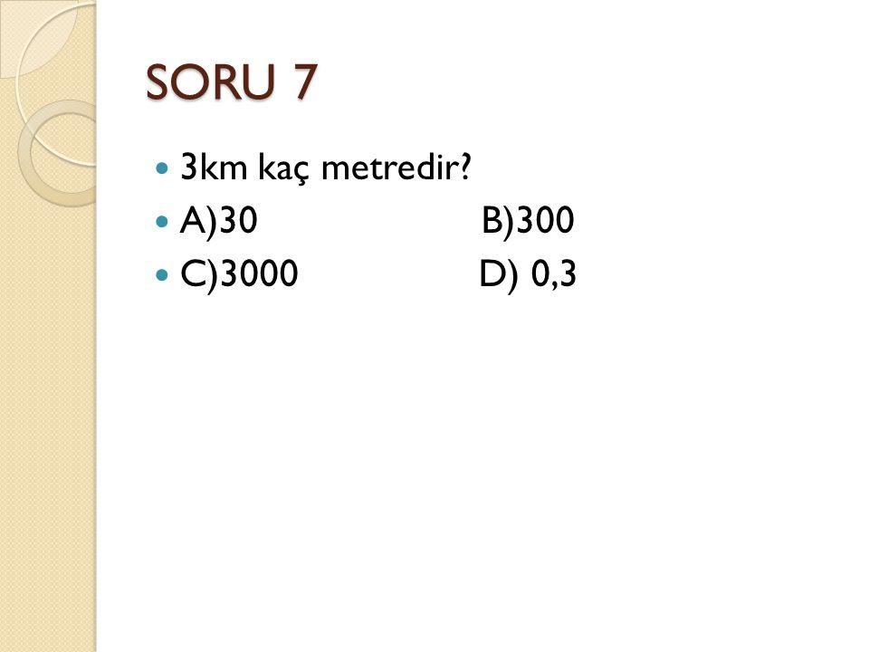 SORU 7 3km kaç metredir A)30 B)300 C)3000 D) 0,3