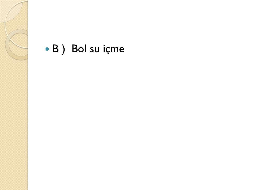 B ) Bol su içme