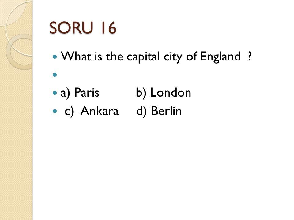 SORU 16 What is the capital city of England a) Paris b) London c) Ankara d) Berlin