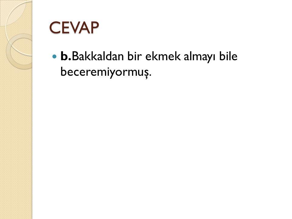 CEVAP b.Bakkaldan bir ekmek almayı bile beceremiyormuş.