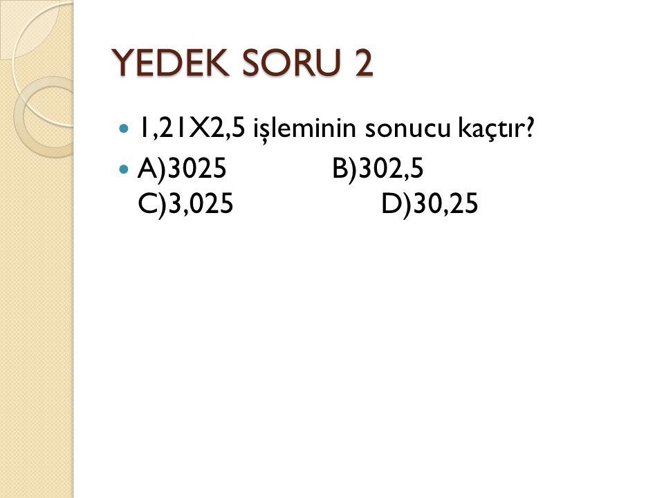 YEDEK SORU 2 1,21X2,5 işleminin sonucu kaçtır A)3025 B)302,5 C)3,025 D)30,25