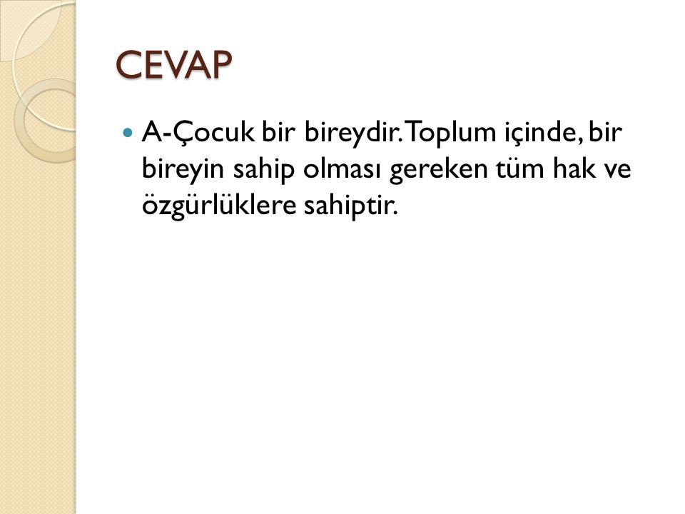CEVAP A-Çocuk bir bireydir.