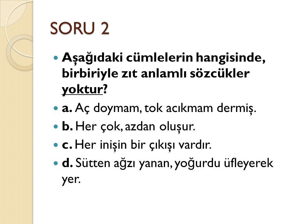 SORU 2 Aşa ğ ıdaki cümlelerin hangisinde, birbiriyle zıt anlamlı sözcükler yoktur.