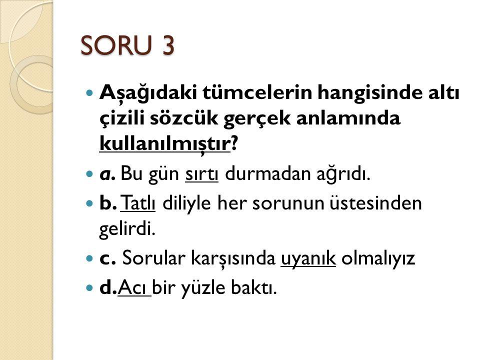 SORU 3 Aşa ğ ıdaki tümcelerin hangisinde altı çizili sözcük gerçek anlamında kullanılmıştır.