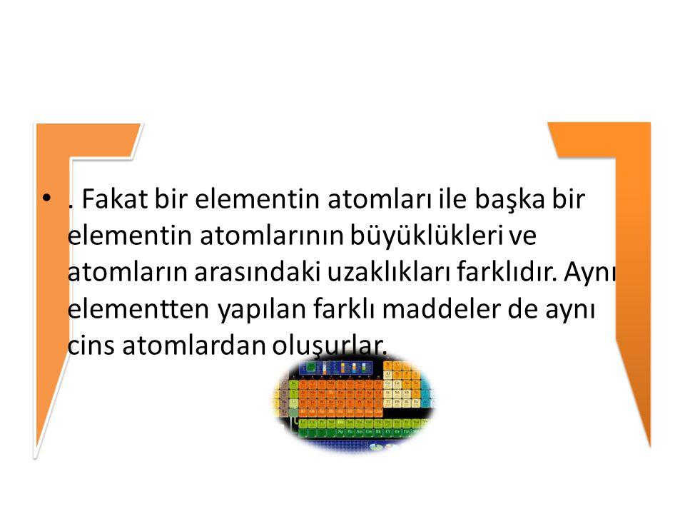 . Fakat bir elementin atomları ile başka bir elementin atomlarının büyüklükleri ve atomların arasındaki uzaklıkları farklıdır. Aynı elementten yapılan