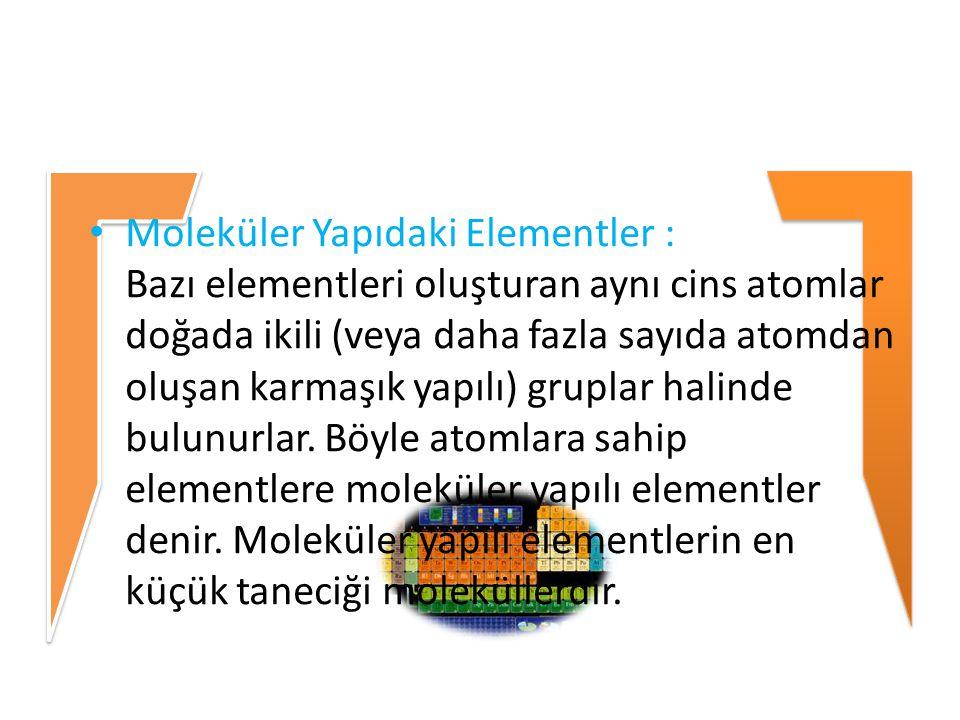 Moleküler Yapıdaki Elementler : Bazı elementleri oluşturan aynı cins atomlar doğada ikili (veya daha fazla sayıda atomdan oluşan karmaşık yapılı) grup