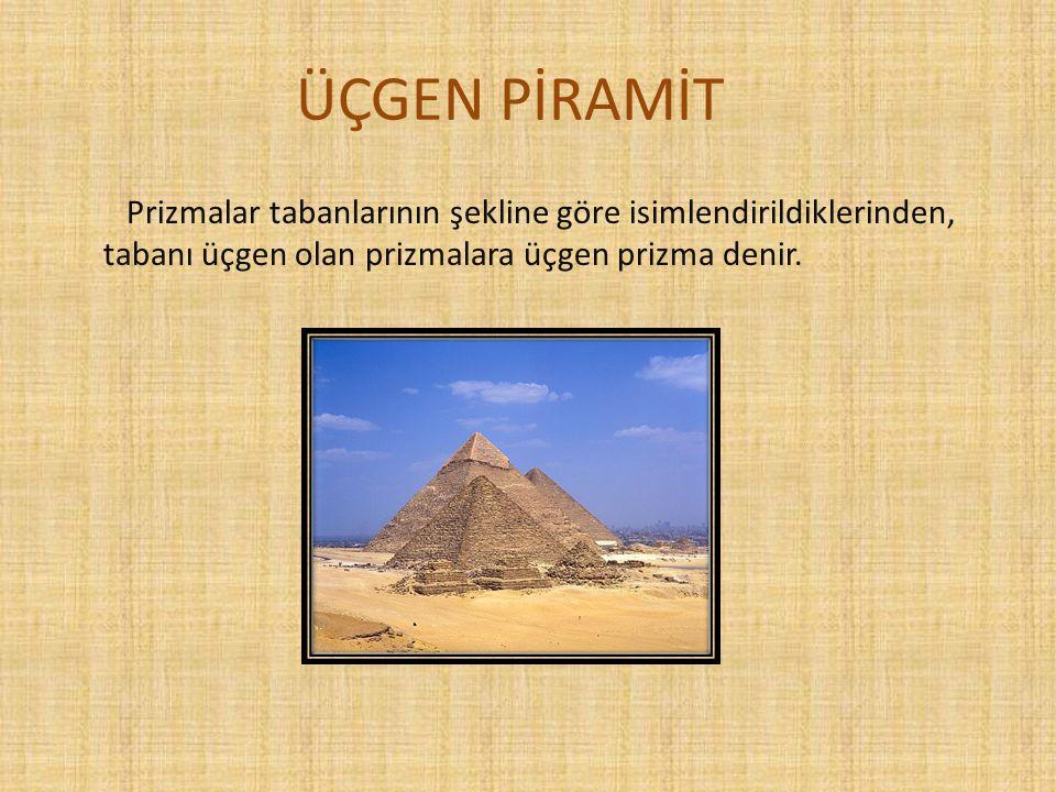 ÜÇGEN PİRAMİT Prizmalar tabanlarının şekline göre isimlendirildiklerinden, tabanı üçgen olan prizmalara üçgen prizma denir.