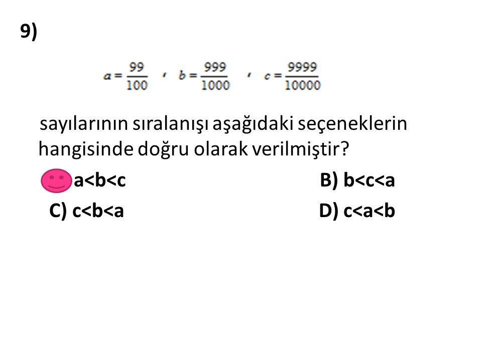 9) sayılarının sıralanışı aşağıdaki seçeneklerin hangisinde doğru olarak verilmiştir? A) a<b<c B) b<c<a C) c<b<a D) c<a<b