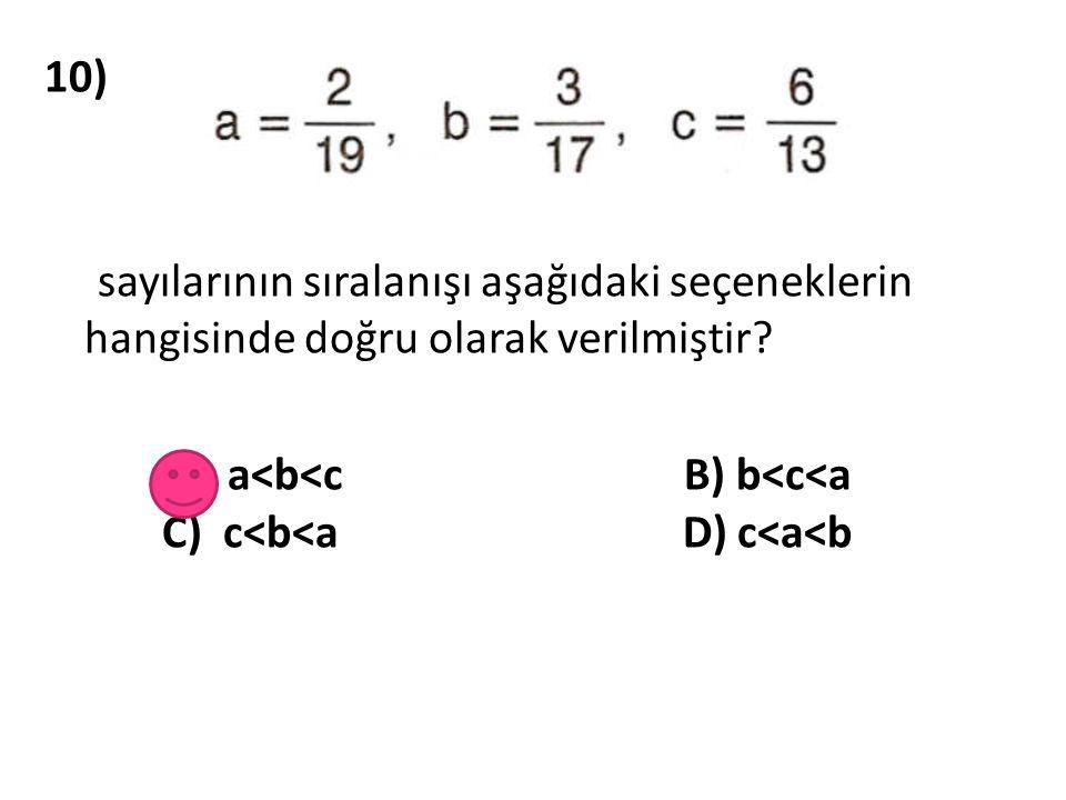 10) sayılarının sıralanışı aşağıdaki seçeneklerin hangisinde doğru olarak verilmiştir? A) a<b<c B) b<c<a C) c<b<a D) c<a<b