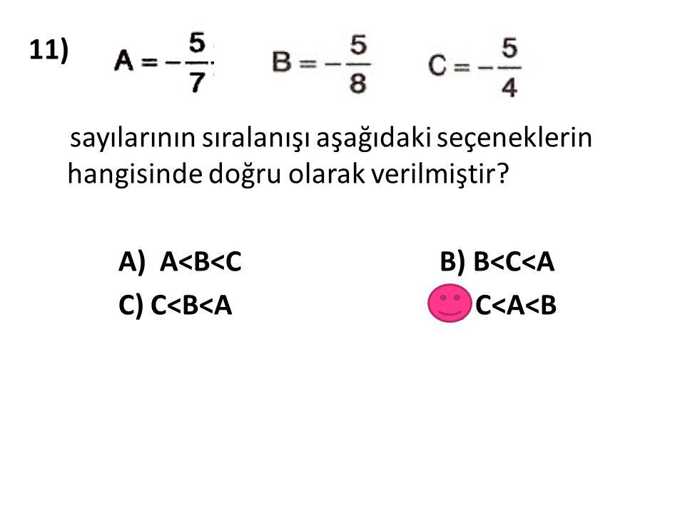 11) sayılarının sıralanışı aşağıdaki seçeneklerin hangisinde doğru olarak verilmiştir? A) A<B<C B) B<C<A C) C<B<A D) C<A<B
