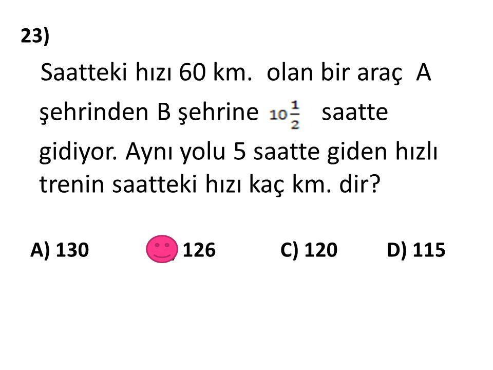 23) Saatteki hızı 60 km. olan bir araç A şehrinden B şehrine saatte gidiyor. Aynı yolu 5 saatte giden hızlı trenin saatteki hızı kaç km. dir? A) 130 B