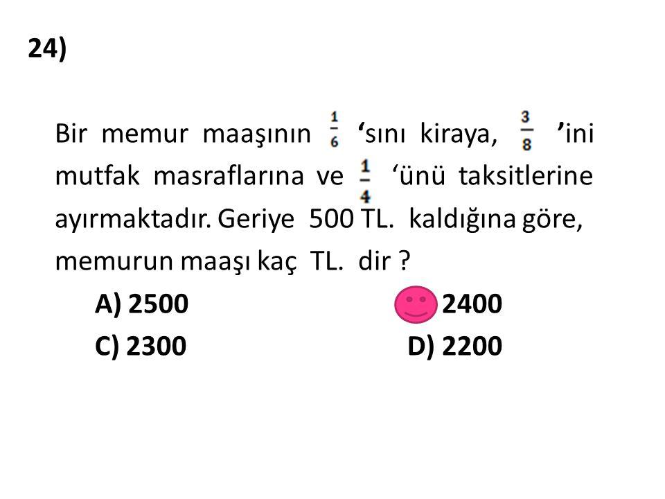24) Bir memur maaşının 'sını kiraya, 'ini mutfak masraflarına ve 'ünü taksitlerine ayırmaktadır. Geriye 500 TL. kaldığına göre, memurun maaşı kaç TL.