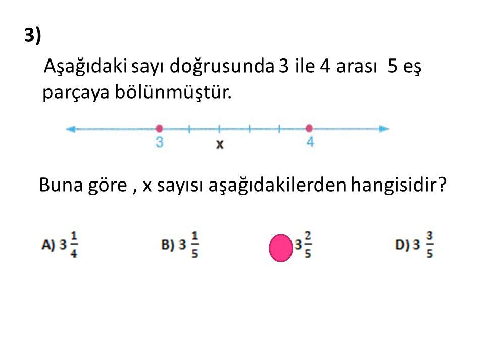 3) Aşağıdaki sayı doğrusunda 3 ile 4 arası 5 eş parçaya bölünmüştür. Buna göre, x sayısı aşağıdakilerden hangisidir?