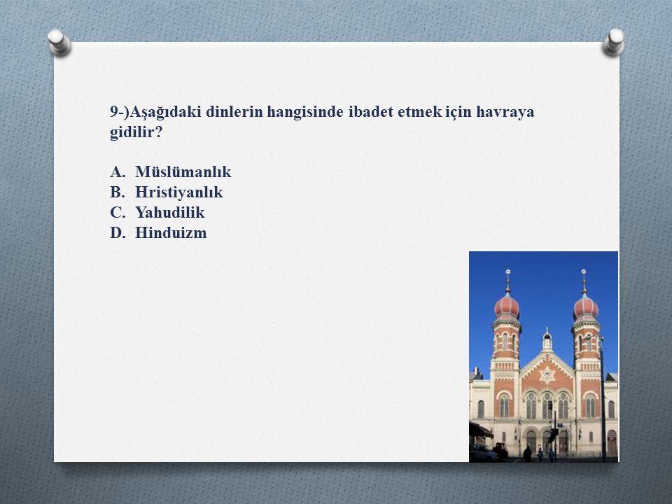 9-)Aşağıdaki dinlerin hangisinde ibadet etmek için havraya gidilir.