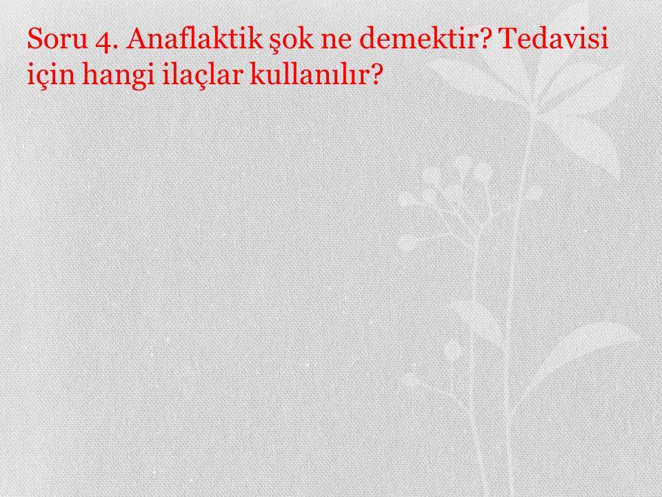 Soru 4. Anaflaktik şok ne demektir? Tedavisi için hangi ilaçlar kullanılır?