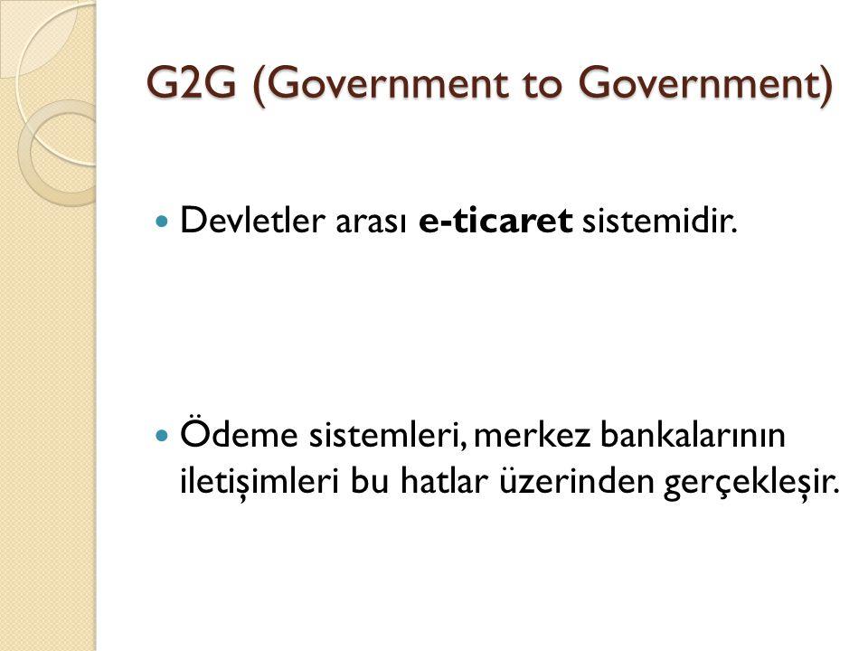 G2G (Government to Government) Devletler arası e-ticaret sistemidir. Ödeme sistemleri, merkez bankalarının iletişimleri bu hatlar üzerinden gerçekleşi