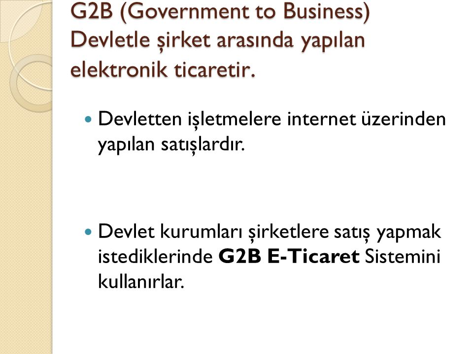 G2B (Government to Business) Devletle şirket arasında yapılan elektronik ticaretir. Devletten işletmelere internet üzerinden yapılan satışlardır. Devl