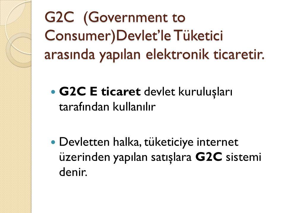 G2C (Government to Consumer)Devlet'le Tüketici arasında yapılan elektronik ticaretir. G2C E ticaret devlet kuruluşları tarafından kullanılır Devletten