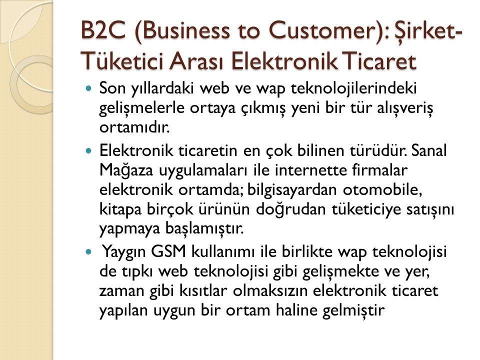 B2C (Business to Customer): Şirket- Tüketici Arası Elektronik Ticaret Son yıllardaki web ve wap teknolojilerindeki gelişmelerle ortaya çıkmış yeni bir